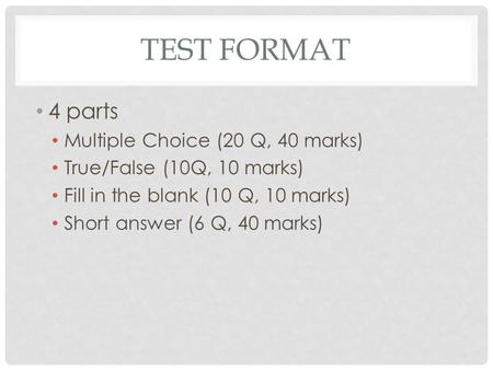 TEST FORMAT 4 parts Multiple Choice (20 Q, 40 marks) True/False (10Q, 10 marks) Fill in the blank (10 Q, 10 marks) Short answer (6 Q, 40 marks)