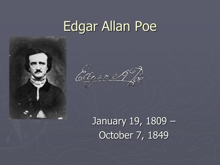 Edgar Allan Poe January 19, 1809 – October 7, 1849.
