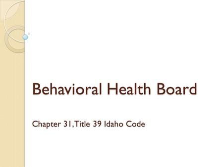 Behavioral Health Board Chapter 31, Title 39 Idaho Code.