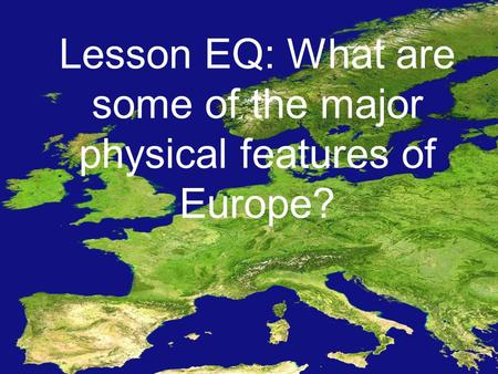 Lesson EQ: What are some of the major physical features of Europe?