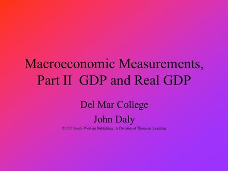 Macroeconomic Measurements, Part II GDP and Real GDP Del Mar College John Daly ©2002 South-Western Publishing, A Division of Thomson Learning.