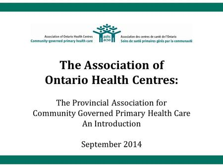 The Association of Ontario Health Centres: The Provincial Association for Community Governed Primary Health Care An Introduction September 2014.