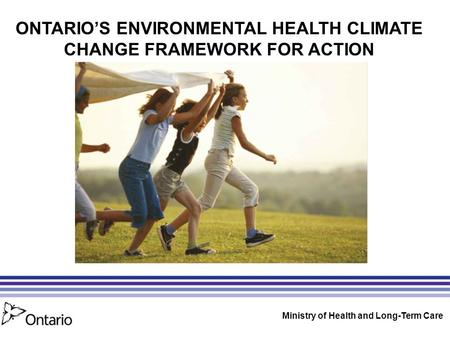 ONTARIO'S ENVIRONMENTAL HEALTH CLIMATE CHANGE FRAMEWORK FOR ACTION Ministry of Health and Long-Term Care.
