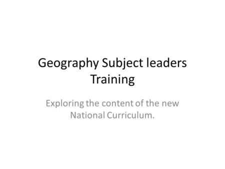 Geography Subject leaders Training Exploring the content of the new National Curriculum.