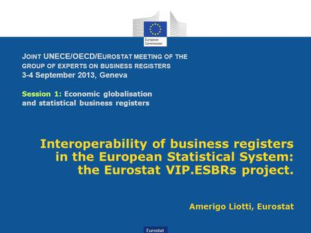 Eurostat J OINT UNECE/OECD/E UROSTAT MEETING OF THE GROUP OF EXPERTS ON BUSINESS REGISTERS 3-4 September 2013, Geneva Session 1: Economic globalisation.