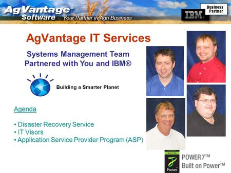 AgVantage IT Services Systems Management Team Partnered with You and IBM® Agenda Disaster Recovery Service Disaster Recovery Service IT Visors IT Visors.