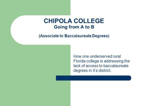 CHIPOLA COLLEGE Going from A to B (Associate to Baccalaureate Degrees) How one underserved rural Florida college is addressing the lack of access to baccalaureate.