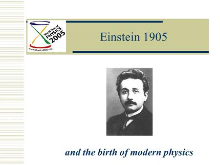 Einstein 1905 and the birth of modern physics. Einstein Year Einstein 1905  Nature of Light  Atomic Theory  Special Theory of Relativity.