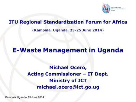 Kampala, Uganda, 23 June 2014 E-Waste Management in Uganda Michael Ocero, Acting Commissioner – IT Dept. Ministry of ICT ITU Regional.