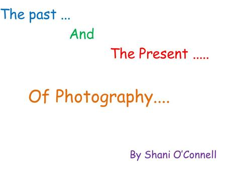 The past... By Shani O'Connell The Present..... Of Photography.... And.