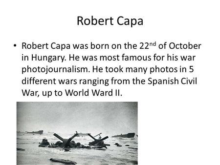 Robert Capa Robert Capa was born on the 22 nd of October in Hungary. He was most famous for his war photojournalism. He took many photos in 5 different.