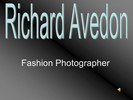 Fashion Photographer. Richard Avedon was born in New York on May 15, 1923 of Russian-Jewish immigrant parents. He attended Dewitt Clinton high school.
