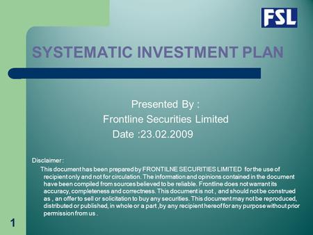 1 SYSTEMATIC INVESTMENT PLAN Presented By : Frontline Securities Limited Date :23.02.2009 Disclaimer : This document has been prepared by FRONTILNE SECURITIES.