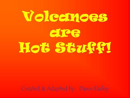 Volcanoes are Hot Stuff! Created & Adapted by: Dawn Easley.