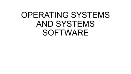 OPERATING SYSTEMS AND SYSTEMS SOFTWARE. SYSTEMS SOFTWARE Systems software consists of the programs that control the operations of the computer and its.