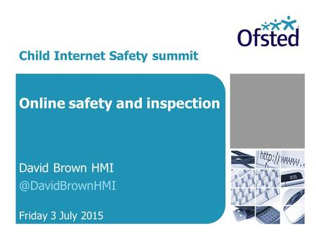 Online safety and inspection David Brown Friday 3 July 2015 Child Internet Safety summit.