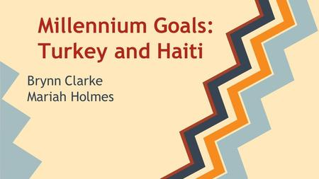 Millennium Goals: Turkey and Haiti Brynn Clarke Mariah Holmes.