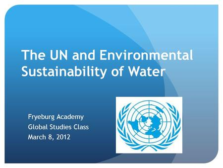 The UN and Environmental Sustainability of Water Fryeburg Academy Global Studies Class March 8, 2012.