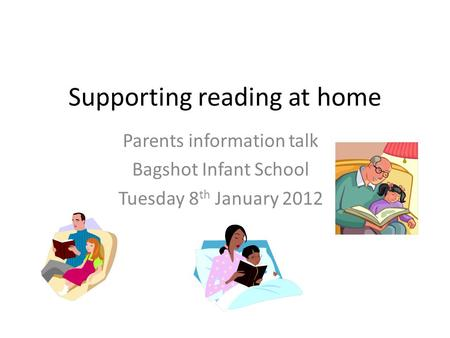 Supporting reading at home Parents information talk Bagshot Infant School Tuesday 8 th January 2012.