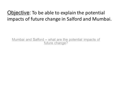 Mumbai and Salford – what are the potential impacts of future change? Objective: To be able to explain the potential impacts of future change in Salford.