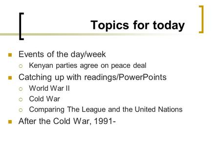 Topics for today Events of the day/week  Kenyan parties agree on peace deal Catching up with readings/PowerPoints  World War II  Cold War  Comparing.