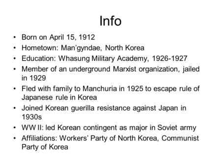 Info Born on April 15, 1912 Hometown: Man'gyndae, North Korea Education: Whasung Military Academy, 1926-1927 Member of an underground Marxist organization,