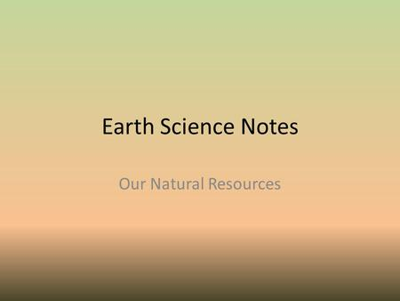 Earth Science Notes Our Natural Resources. Objectives I can… Explain what natural resources are. Identify the major types of natural resources. Distinguish.