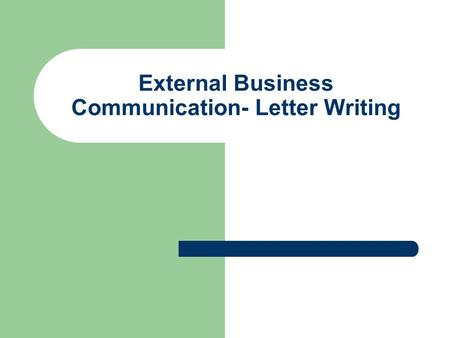 External Business Communication- Letter Writing. Principles of Business Letter Writing Consideration – emphasize reader benefits Courtesy – be polite.