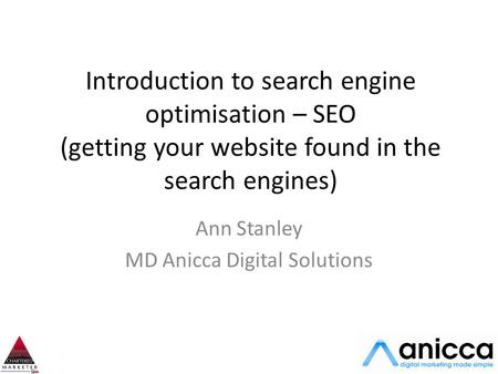 Introduction to search engine optimisation – SEO (getting your website found in the search engines) Ann Stanley MD Anicca Digital Solutions.