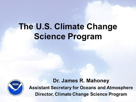 The U.S. Climate Change Science Program Dr. James R. Mahoney Assistant Secretary for Oceans and Atmosphere Director, Climate Change Science Program.