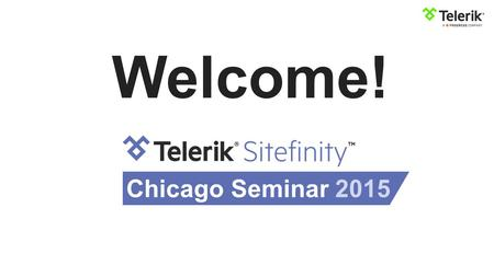 Welcome! Chicago Seminar 2015. Anton Hristov Sitefinity Product Strategy & Learn more at sitefinity.com Content Management System.