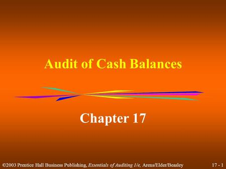 17 - 1 ©2003 Prentice Hall Business Publishing, Essentials of Auditing 1/e, Arens/Elder/Beasley Audit of Cash Balances Chapter 17.