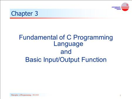 Principles of Programming - NI 2005 1 Chapter 3 Fundamental of C Programming Language and Basic Input/Output Function.