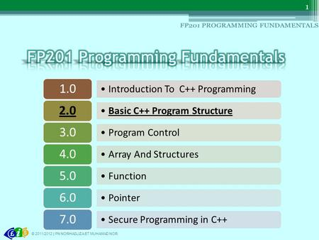 Introduction To C++ Programming 1.0 Basic C++ Program Structure 2.0 Program Control 3.0 Array And Structures 4.0 Function 5.0 Pointer 6.0 Secure Programming.