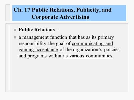 Ch. 17 Public Relations, Publicity, and Corporate Advertising n Public Relations – n a management function that has as its primary responsibility the.