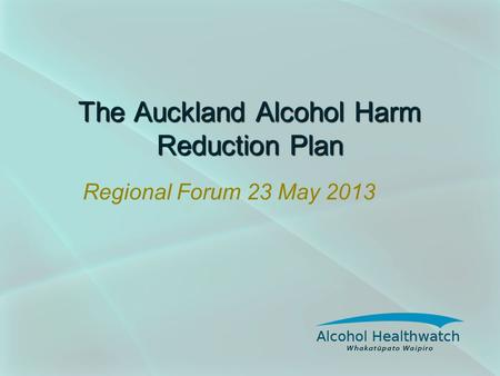 The Auckland Alcohol Harm Reduction Plan Regional Forum 23 May 2013.