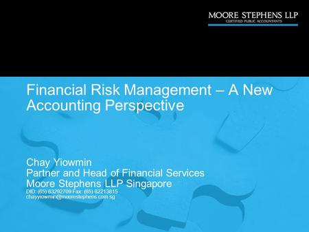 Financial Risk Management – A New Accounting Perspective Chay Yiowmin Partner and Head of Financial Services Moore Stephens LLP Singapore DID: (65) 63292709.