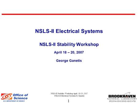 1 BROOKHAVEN SCIENCE ASSOCIATES NSLS-II Stability Workshop April. 18-20, 2007 NSLS-II Electrical Systems G. Ganetis NSLS-II Electrical Systems NSLS-II.