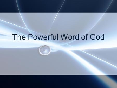 The Powerful Word of God. The Word of God Is not bound (restrained), 2 Tim 2:9 Is a powerful instrument to destroy and heal, Heb 4:12 Authority of Jesus'