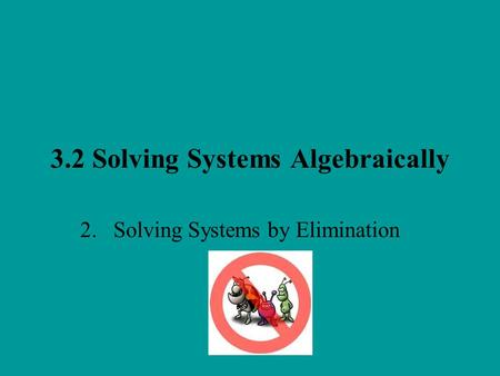 3.2 Solving Systems Algebraically 2. Solving Systems by Elimination.