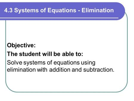 4.3 Systems of Equations - Elimination Objective: The student will be able to: Solve systems of equations using elimination with addition and subtraction.
