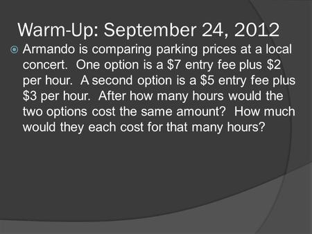 Warm-Up: September 24, 2012  Armando is comparing parking prices at a local concert. One option is a $7 entry fee plus $2 per hour. A second option is.