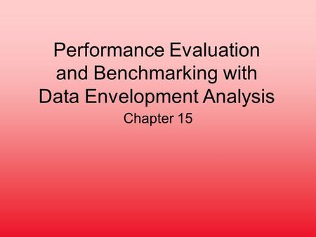 Performance Evaluation and Benchmarking with Data Envelopment Analysis Chapter 15.