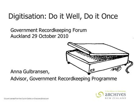 Digitisation: Do it Well, Do it Once Government Recordkeeping Forum Auckland 29 October 2010 Anna Gulbransen, Advisor, Government Recordkeeping Programme.