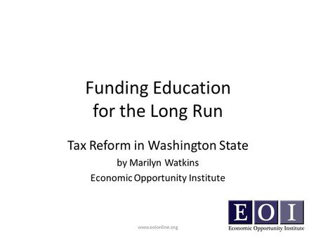 Www.eoionline.org Funding Education for the Long Run Tax Reform in Washington State by Marilyn Watkins Economic Opportunity Institute www.eoionline.org.