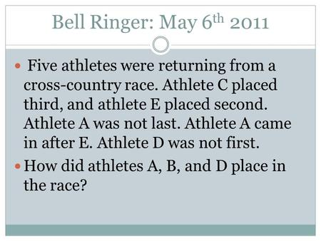 Bell Ringer: May 6 th 2011 Five athletes were returning from a cross-country race. Athlete C placed third, and athlete E placed second. Athlete A was not.