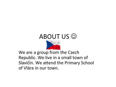 ABOUT US We are a group from the Czech Republic. We live in a small town of Slavičín. We attend the Primary School of Vlára in our town.