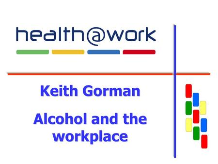 Keith Gorman Alcohol and the workplace. 2 What will be covered Current UK and local position How alcohol can affect business Identifying problems in the.