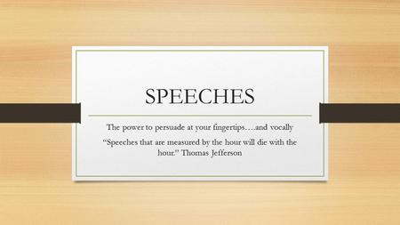 "SPEECHES The power to persuade at your fingertips….and vocally ""Speeches that are measured by the hour will die with the hour."" Thomas Jefferson."