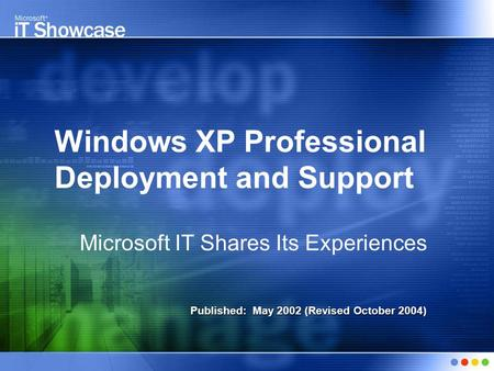 Windows XP Professional Deployment and Support Microsoft IT Shares Its Experiences Published: May 2002 (Revised October 2004)